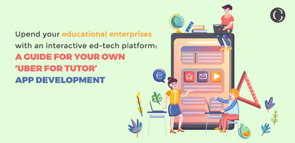 Upend your educational enterprises with an interactive ed-tech platform a guide for your own 'uber for tutor' app development