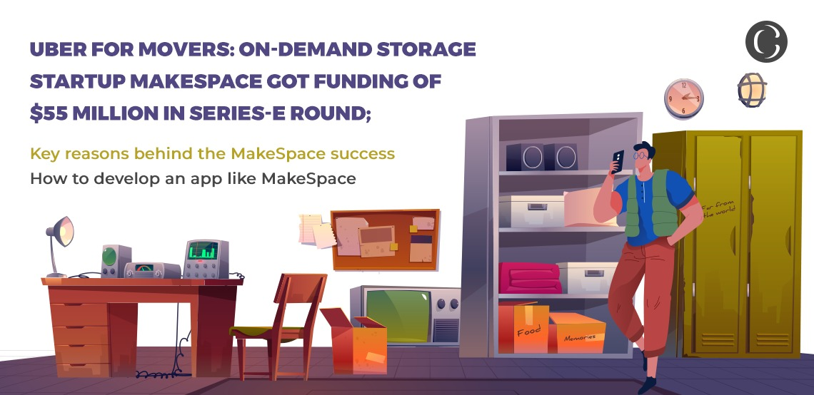 Uber for movers: On-demand storage startup MakeSpace got funding of $55 million in Series-E round; Key reasons behind the MakeSpace success; How to develop an app like MakeSpace