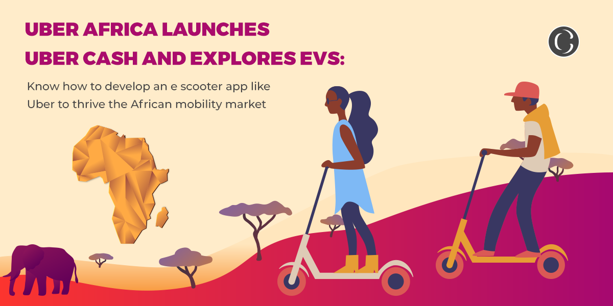 Uber Africa launches Uber Cash and explores EVs: Know how to develop an e scooter app like Uber to thrive the African mobility market