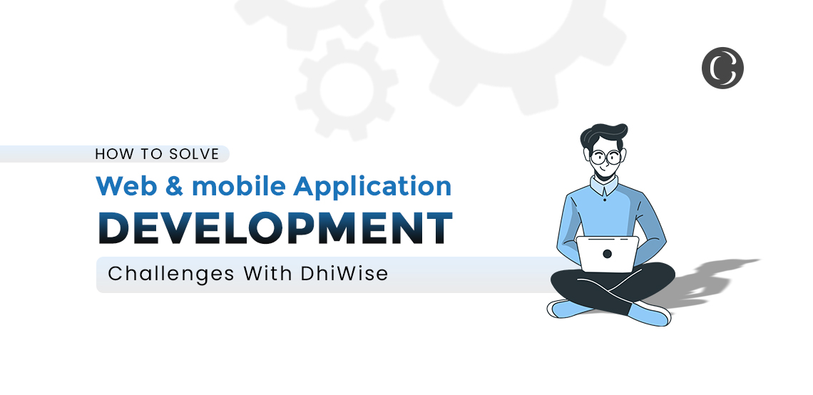 How to Solve Web & Mobile Application Development Challenges With DhiWise